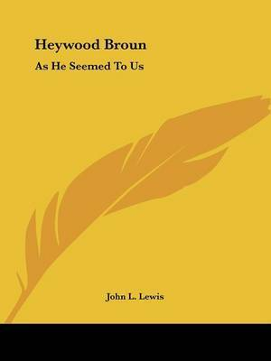 Heywood Broun: As He Seemed to Us by John L. Lewis
