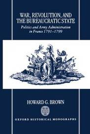 War, Revolution, and the Bureaucratic State by Howard G. Brown