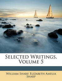 Selected Writings, Volume 5 by Elizabeth Amelia Sharp