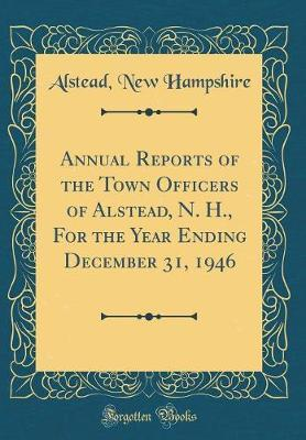 Annual Reports of the Town Officers of Alstead, N. H., for the Year Ending December 31, 1946 (Classic Reprint) by Alstead New Hampshire
