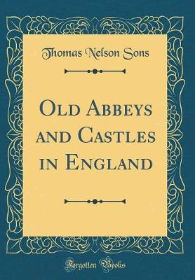Old Abbeys and Castles in England (Classic Reprint) by Thomas Nelson Sons image