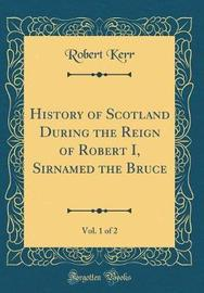 History of Scotland During the Reign of Robert I, Sirnamed the Bruce, Vol. 1 of 2 (Classic Reprint) by Robert Kerr image