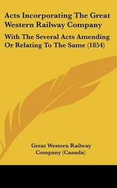 Acts Incorporating the Great Western Railway Company: With the Several Acts Amending or Relating to the Same (1854) by Great Western Railway Co (Canada) image
