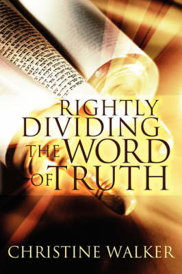 Rightly Dividing the Word of Truth by Christine D. Walker