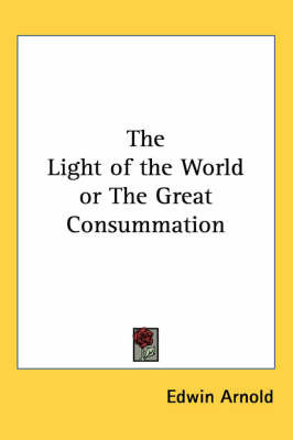 The Light of the World or The Great Consummation by Edwin Arnold