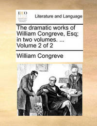 The Dramatic Works of William Congreve, Esq; In Two Volumes. ... Volume 2 of 2 by William Congreve