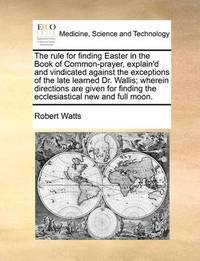The Rule for Finding Easter in the Book of Common-Prayer, Explain'd and Vindicated Against the Exceptions of the Late Learned Dr. Wallis; Wherein Directions Are Given for Finding the Ecclesiastical New and Full Moon. by Robert Watts