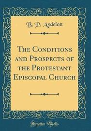The Conditions and Prospects of the Protestant Episcopal Church (Classic Reprint) by B P Aydelott image