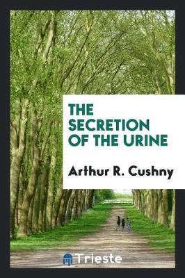 The Secretion of the Urine by Arthur R. Cushny image