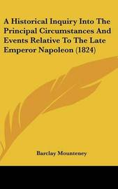 A Historical Inquiry Into the Principal Circumstances and Events Relative to the Late Emperor Napoleon (1824) by Barclay Mounteney image