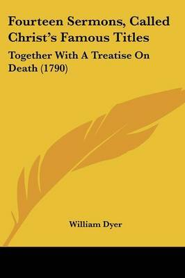 Fourteen Sermons, Called Christ's Famous Titles: Together With A Treatise On Death (1790) by William Dyer image