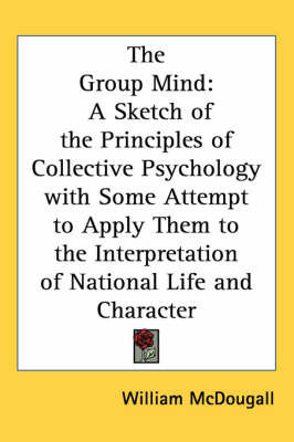 The Group Mind: A Sketch of the Principles of Collective Psychology with Some Attempt to Apply Them to the Interpretation of National Life and Character by William McDougall