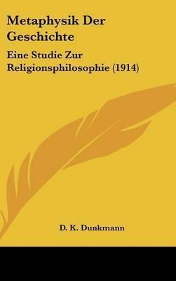 Metaphysik Der Geschichte: Eine Studie Zur Religionsphilosophie (1914) by D K Dunkmann