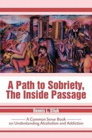 A Path to Sobriety, the Inside Passage by Dennis L Siluk