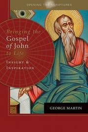 Opening the Scriptures Bringing the Gospel of John to Life by George Martin