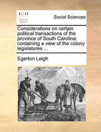 Considerations on Certain Political Transactions of the Province of South Carolina by Egerton Leigh