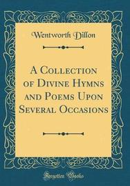 A Collection of Divine Hymns and Poems Upon Several Occasions (Classic Reprint) by Wentworth Dillon image