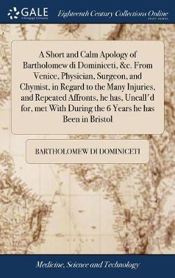 A Short and Calm Apology of Bartholomew Di Dominiceti, &c. from Venice, Physician, Surgeon, and Chymist, in Regard to the Many Injuries, and Repeated Affronts, He Has, Uncall'd For, Met with During the 6 Years He Has Been in Bristol by Bartholomew Di Dominiceti
