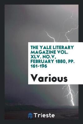 The Yale Literary Magazine Vol. XLV. No.V, February 1880, Pp. 161-196 by Various ~