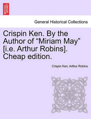 """Crispin Ken. by the Author of """"Miriam May"""" [I.E. Arthur Robins]. Cheap Edition. by Crispin Ken image"""
