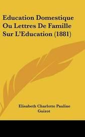 Education Domestique Ou Lettres de Famille Sur L'Education (1881) by Elisabeth Charlotte Pauline Guizot
