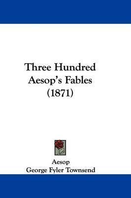 Three Hundred Aesop's Fables (1871) by . Aesop