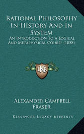 Rational Philosophy in History and in System: An Introduction to a Logical and Metaphysical Course (1858) by Alexander Campbell Fraser