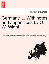 Germany. ... with Notes and Appendices by O. W. Wight. by Madame de Stael