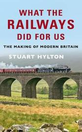 What the Railways Did For Us by Stuart Hylton