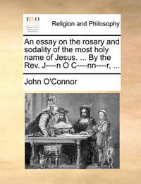 An Essay on the Rosary and Sodality of the Most Holy Name of Jesus. ... by the REV. J----N O I---NN----R, ... by John O'Connor image