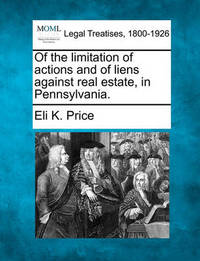 Of the Limitation of Actions and of Liens Against Real Estate, in Pennsylvania. by Eli Kirk Price