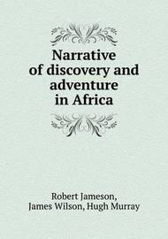 Narrative of Discovery and Adventure in Africa by Robert Jameson (Freelance writer and archaeologist)