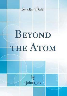 Beyond the Atom (Classic Reprint) by John Cox