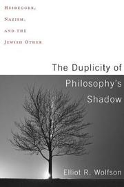 The Duplicity of Philosophy's Shadow by Elliot R Wolfson