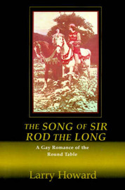 The Song of Sir Rod the Long: A Gay Romance of the Round Table by Larry Howard