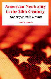 American Neutrality in the 20th Century: The Impossible Dream by John, N. Petrie image