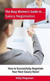 The Busy Women's Guide To... Salary Negotiation by Kelly E Magowan