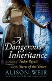 A Dangerous Inheritance: A Novel of Tudor Rivals and the Secret of the Tower by Alison Weir