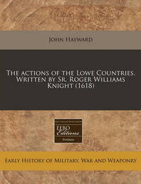 The Actions of the Lowe Countries. Written by Sr. Roger Williams Knight (1618) by John Hayward