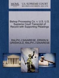 Bishop Processing Co. V. U.S. U.S. Supreme Court Transcript of Record with Supporting Pleadings by Ralph J Savarese