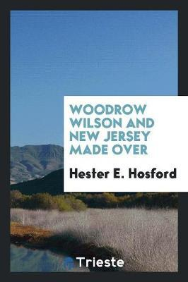 Woodrow Wilson and New Jersey Made Over by Hester E. Hosford image