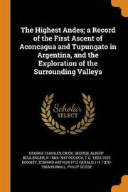 The Highest Andes; A Record of the First Ascent of Aconcagua and Tupungato in Argentina, and the Exploration of the Surrounding Valleys by George Charles Crick