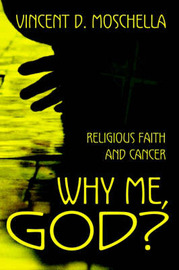 Why Me, God?: Religious Faith and Cancer by Vincent D Moschella, J.D., M.A.