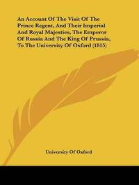 An Account Of The Visit Of The Prince Regent, And Their Imperial And Royal Majesties, The Emperor Of Russia And The King Of Prussia, To The University Of Oxford (1815) by University of Oxford