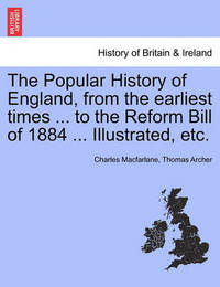 The Popular History of England, from the Earliest Times ... to the Reform Bill of 1884 ... Illustrated, Etc. Volume I by Charles MacFarlane