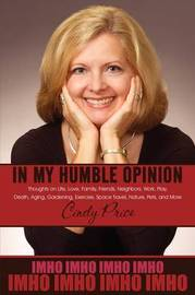 In My Humble Opinion: Thoughts on Life, Love, Family, Friends, Neighbors, Work, Play, Death, Aging, Gardening, Exercise, Space Travel, Nature, Pets, and More by Cindy Price