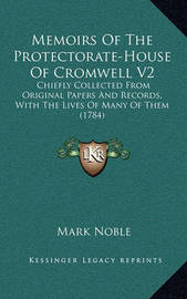 Memoirs of the Protectorate-House of Cromwell V2: Chiefly Collected from Original Papers and Records, with the Lives of Many of Them (1784) by Mark Noble