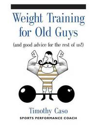 Weight Training for Old Guys by Timothy Caso
