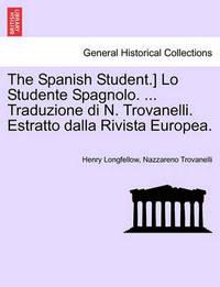 The Spanish Student.] Lo Studente Spagnolo. ... Traduzione Di N. Trovanelli. Estratto Dalla Rivista Europea. by Henry Wadsworth Longfellow