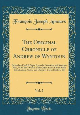 The Original Chronicle of Andrew of Wyntoun, Vol. 2 by Francois Joseph Amours